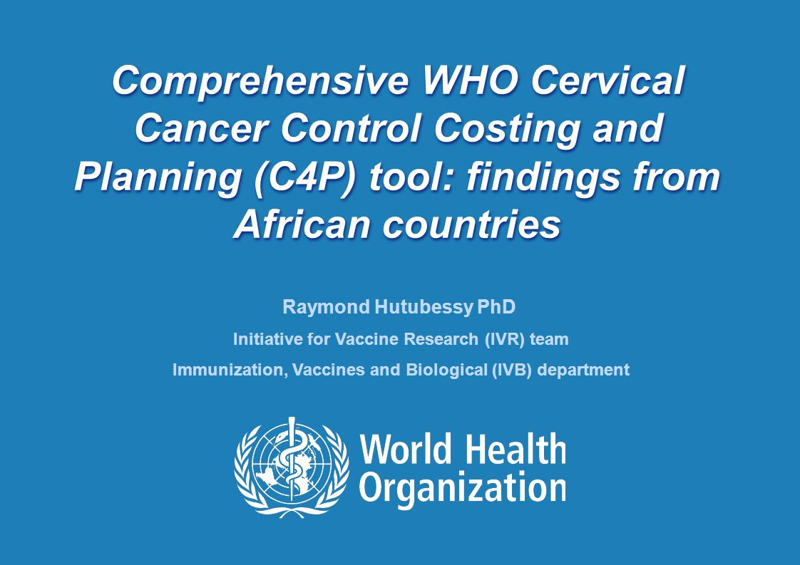 Annual Regional Conference on Immunization (ARCI) 10-12 December 2012, Dar es Salaam, Tanzania 1 |1 | Comprehensive WHO Cervical Cancer Control Costing and Planning (C4P) tool: findings from African countries Raymond Hutubessy PhD Initiative for Vaccine Research (IVR) team Immunization, Vaccines and Biological (IVB) department
