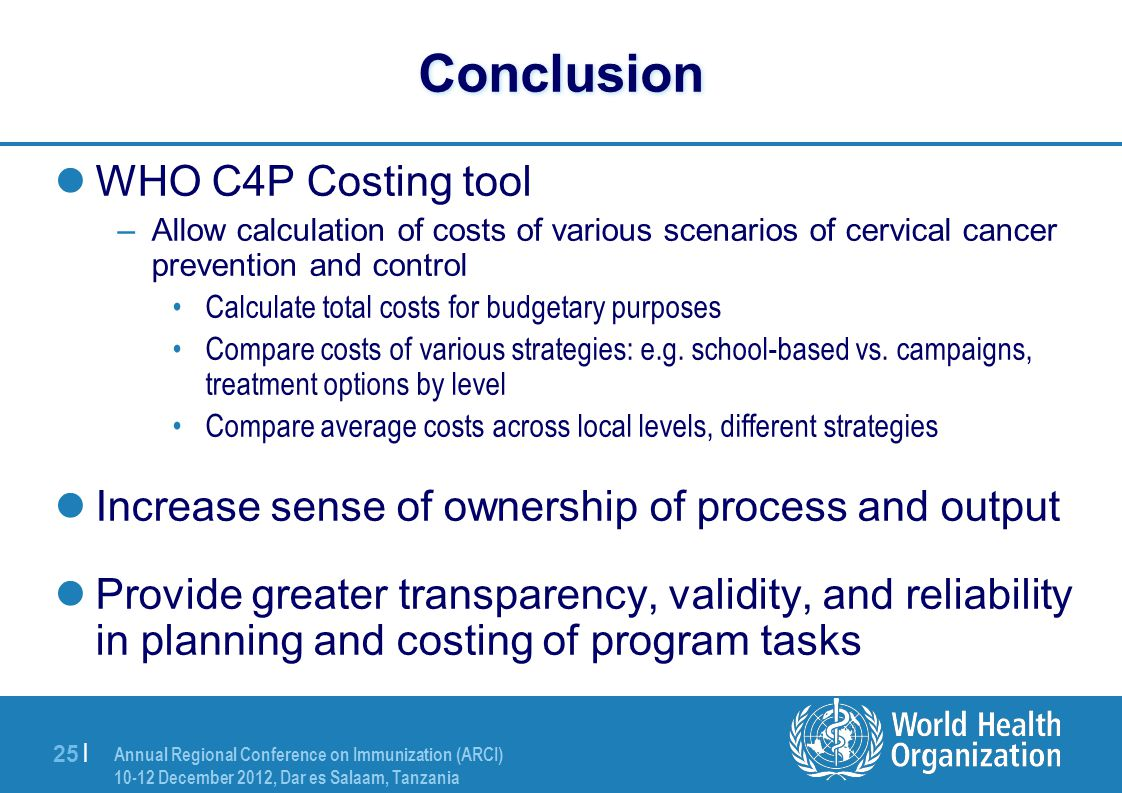 Annual Regional Conference on Immunization (ARCI) 10-12 December 2012, Dar es Salaam, Tanzania 25 | Conclusion  WHO C4P Costing tool –Allow calculation of costs of various scenarios of cervical cancer prevention and control •Calculate total costs for budgetary purposes •Compare costs of various strategies: e.g.