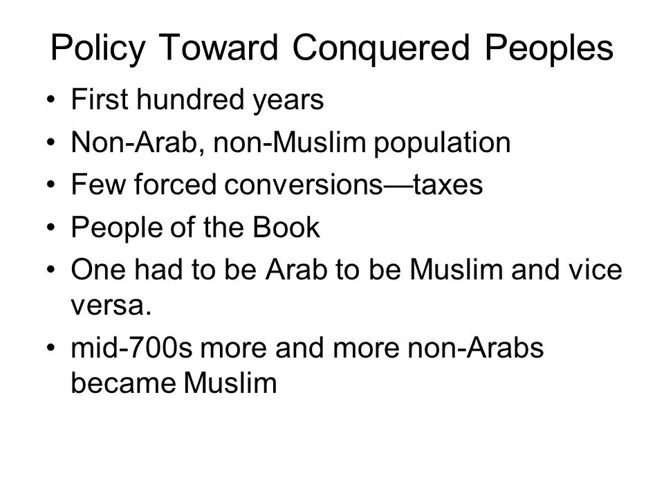 Policy Toward Conquered Peoples •First hundred years •Non-Arab, non-Muslim population •Few forced conversions—taxes •People of the Book •One had to be