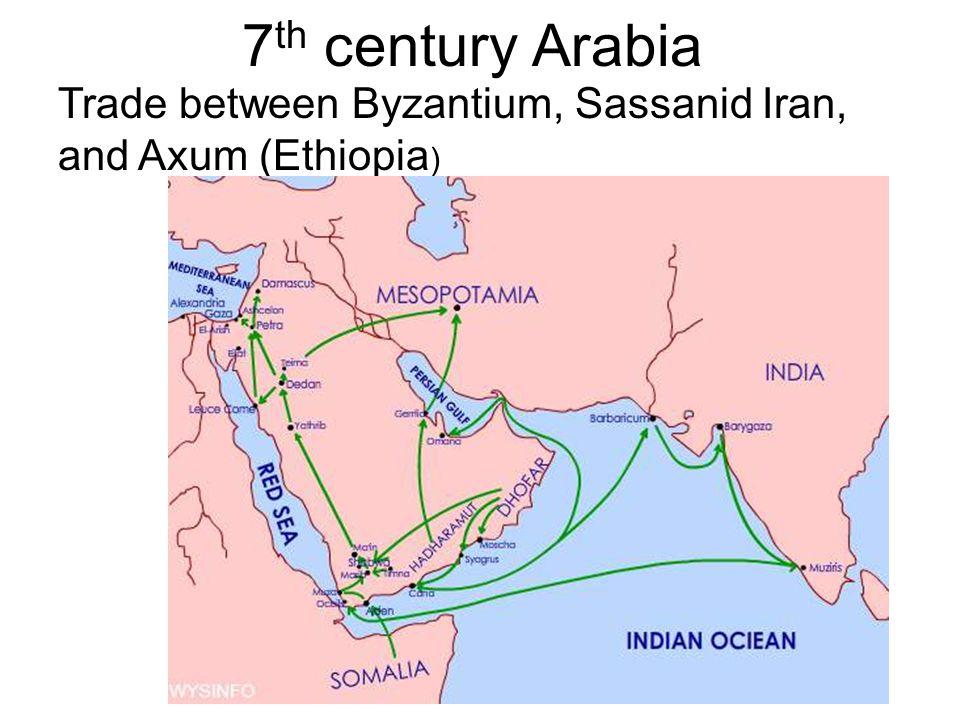 7 th century Arabia Trade between Byzantium, Sassanid Iran, and Axum (Ethiopia )