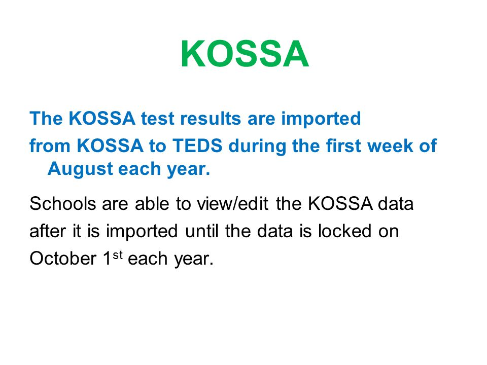 KOSSA The KOSSA test results are imported from KOSSA to TEDS during the first week of August each year. Schools are able to view/edit the KOSSA data a