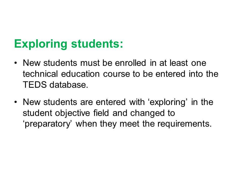 Exploring students: •New students must be enrolled in at least one technical education course to be entered into the TEDS database. •New students are