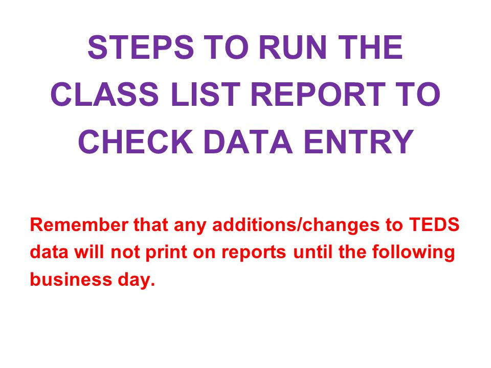 STEPS TO RUN THE CLASS LIST REPORT TO CHECK DATA ENTRY Remember that any additions/changes to TEDS data will not print on reports until the following