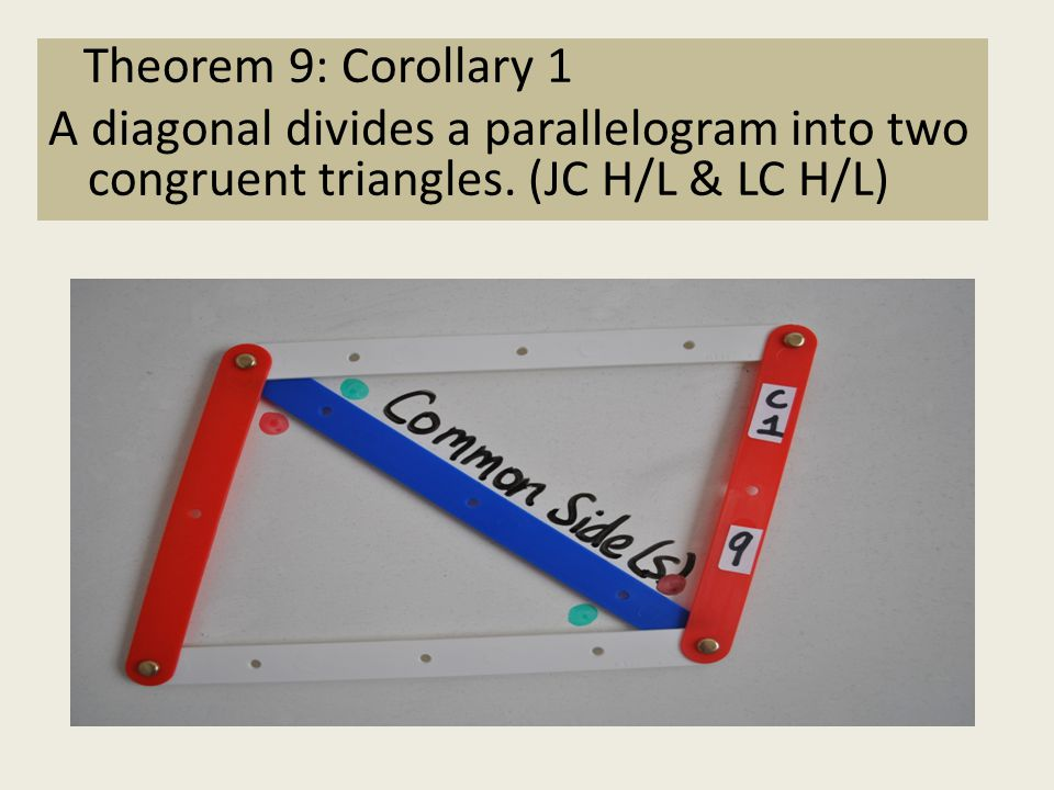 Theorem 9: Corollary 1 A diagonal divides a parallelogram into two congruent triangles. (JC H/L & LC H/L)