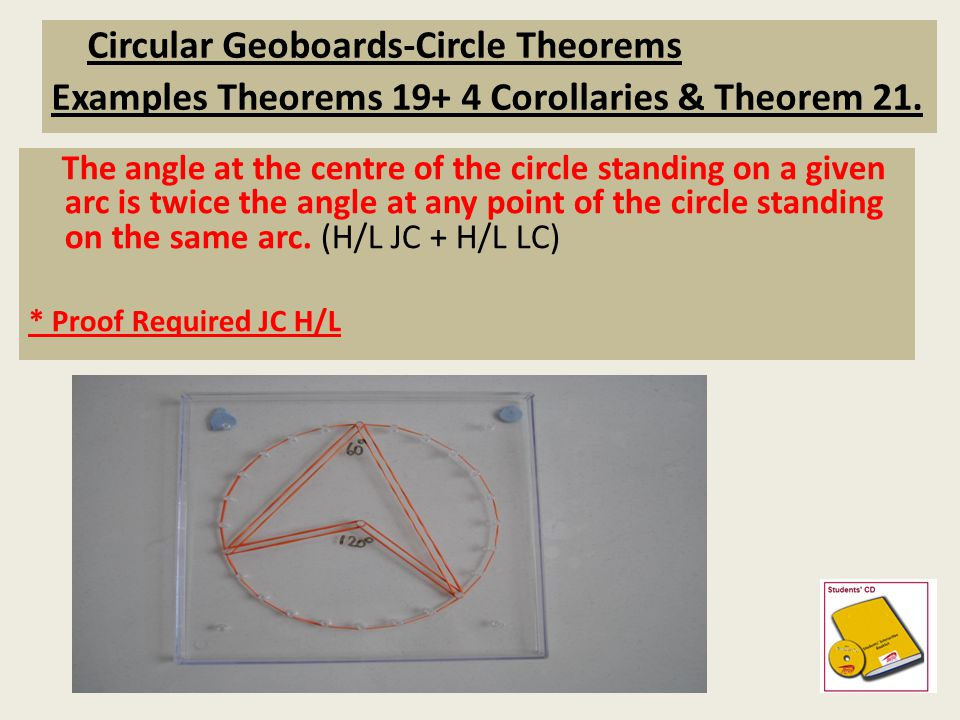 Circular Geoboards-Circle Theorems Examples Theorems 19+ 4 Corollaries & Theorem 21. The angle at the centre of the circle standing on a given arc is
