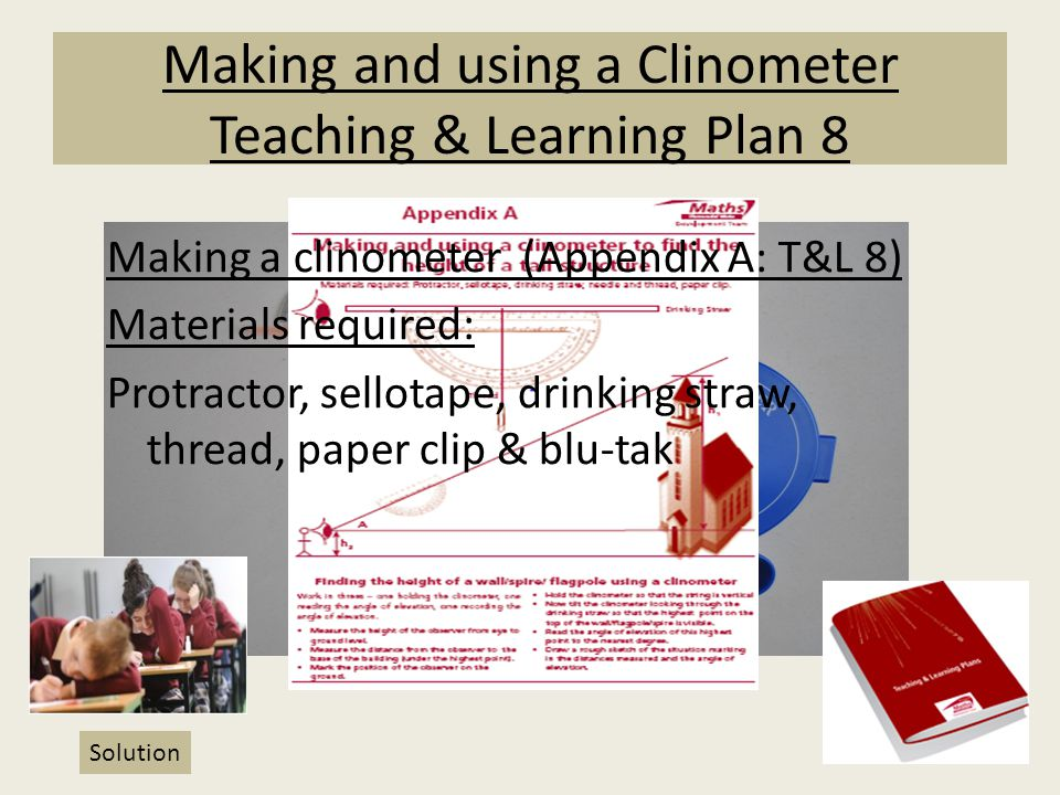 Making and using a Clinometer Teaching & Learning Plan 8 Making a clinometer (Appendix A: T&L 8) Materials required: Protractor, sellotape, drinking s