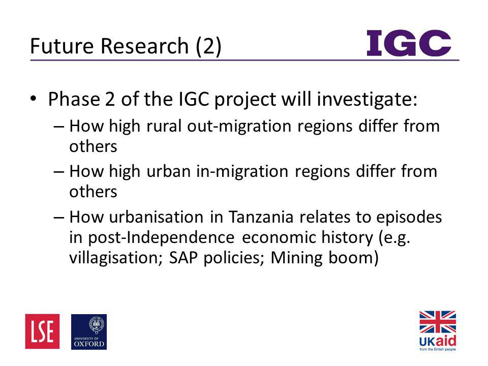 Future Research (2) • Phase 2 of the IGC project will investigate: – How high rural out-migration regions differ from others – How high urban in-migration regions differ from others – How urbanisation in Tanzania relates to episodes in post-Independence economic history (e.g.