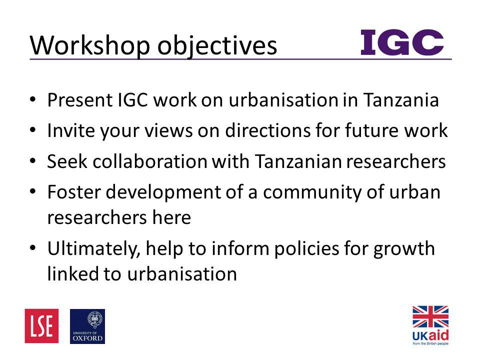 Workshop objectives • Present IGC work on urbanisation in Tanzania • Invite your views on directions for future work • Seek collaboration with Tanzanian researchers • Foster development of a community of urban researchers here • Ultimately, help to inform policies for growth linked to urbanisation