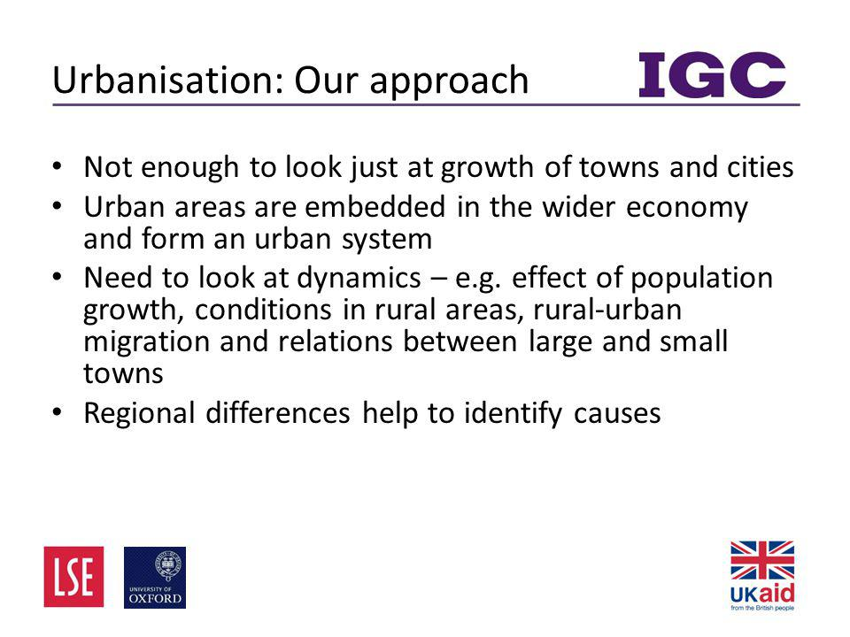 Urbanisation: Our approach • Not enough to look just at growth of towns and cities • Urban areas are embedded in the wider economy and form an urban system • Need to look at dynamics – e.g.