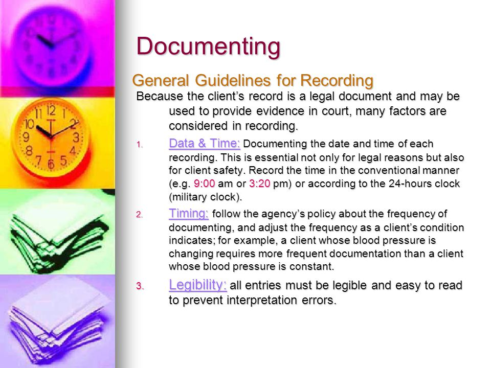 Documenting Because the client's record is a legal document and may be used to provide evidence in court, many factors are considered in recording. 1.