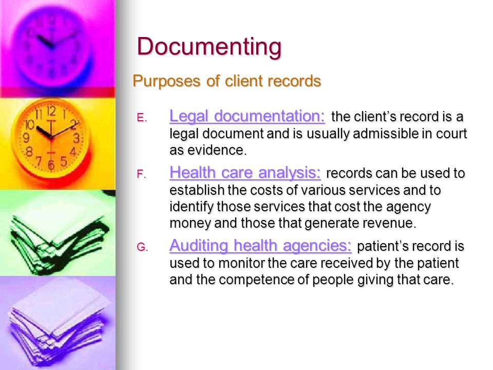 Documenting E. Legal documentation: the client's record is a legal document and is usually admissible in court as evidence. F. Health care analysis: r