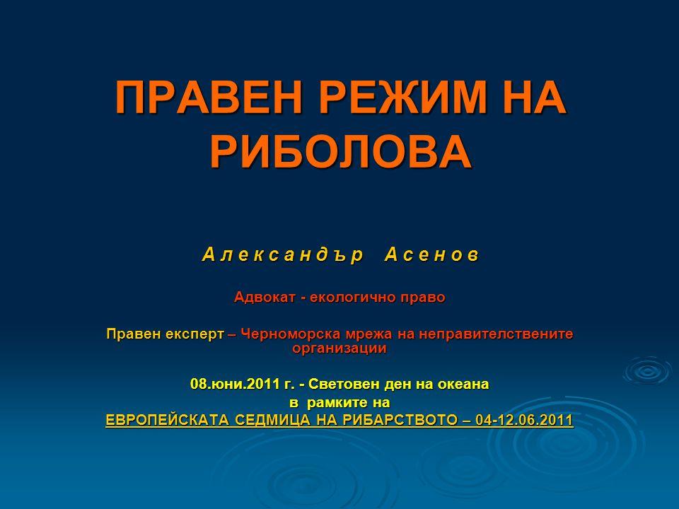 ПРАВЕН РЕЖИМ НА РИБОЛОВА А л е к с а н д ъ р А с е н о в Адвокат - екологично право Правен експерт – Черноморска мрежа на неправителствените организации 08.юни.2011 г.
