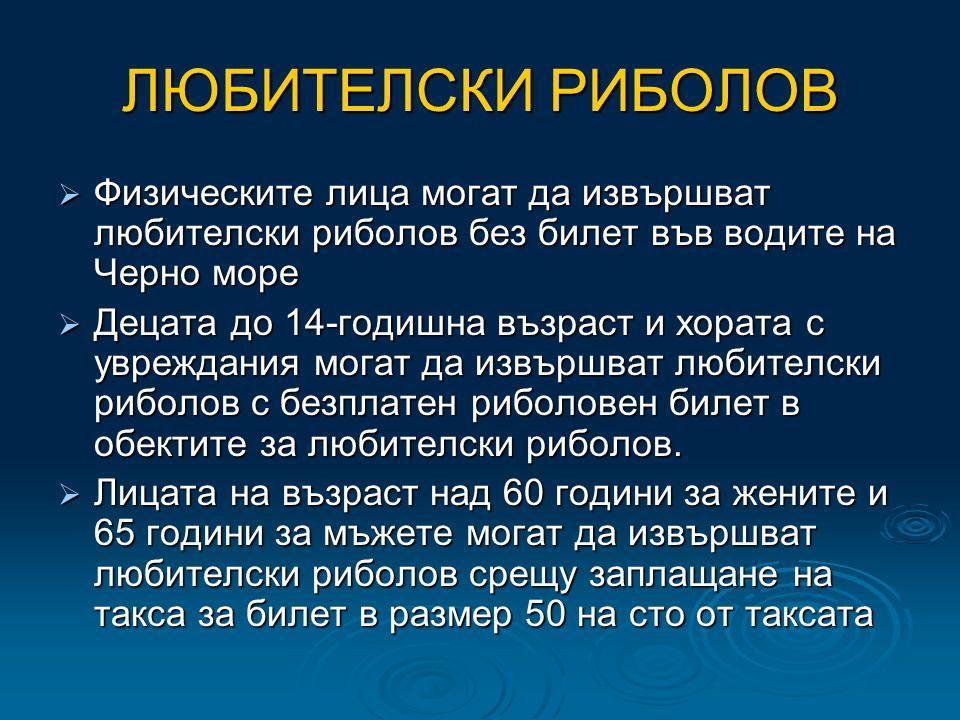 ЛЮБИТЕЛСКИ РИБОЛОВ  Физическите лица могат да извършват любителски риболов без билет във водите на Черно море  Децата до 14-годишна възраст и хората с увреждания могат да извършват любителски риболов с безплатен риболовен билет в обектите за любителски риболов.