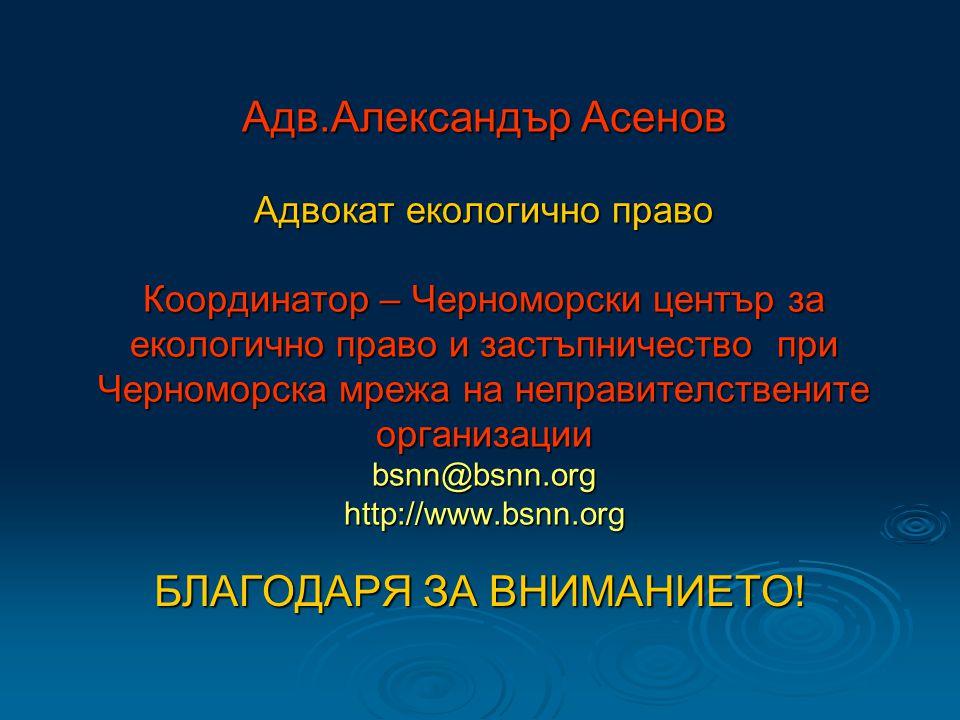 Адв.Александър Асенов Адвокат екологично право Координатор – Черноморски център за екологично право и застъпничество при Черноморска мрежа на неправителствените организации bsnn@bsnn.org http://www.bsnn.org БЛАГОДАРЯ ЗА ВНИМАНИЕТО!