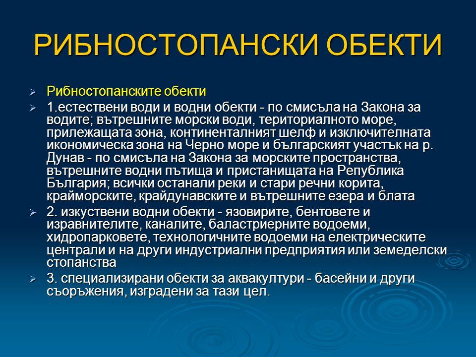 РИБНОСТОПАНСКИ ОБЕКТИ  Рибностопанските обекти  1.естествени води и водни обекти - по смисъла на Закона за водите; вътрешните морски води, териториалното море, прилежащата зона, континенталният шелф и изключителната икономическа зона на Черно море и българският участък на р.