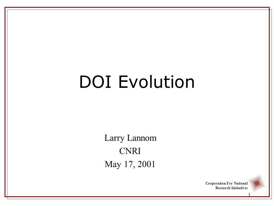 Corporation For National Research Initiatives 1 DOI Evolution Larry Lannom CNRI May 17, 2001