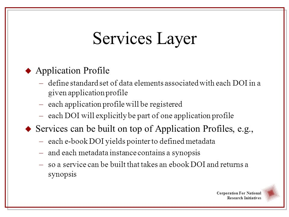 Corporation For National Research Initiatives Services Layer u Application Profile –define standard set of data elements associated with each DOI in a given application profile –each application profile will be registered –each DOI will explicitly be part of one application profile u Services can be built on top of Application Profiles, e.g., –each e-book DOI yields pointer to defined metadata –and each metadata instance contains a synopsis –so a service can be built that takes an ebook DOI and returns a synopsis