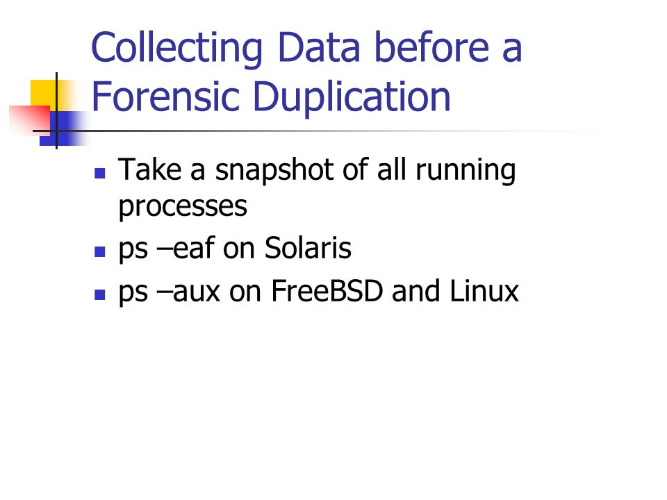 Collecting Data before a Forensic Duplication  Take a snapshot of all running processes  ps –eaf on Solaris  ps –aux on FreeBSD and Linux