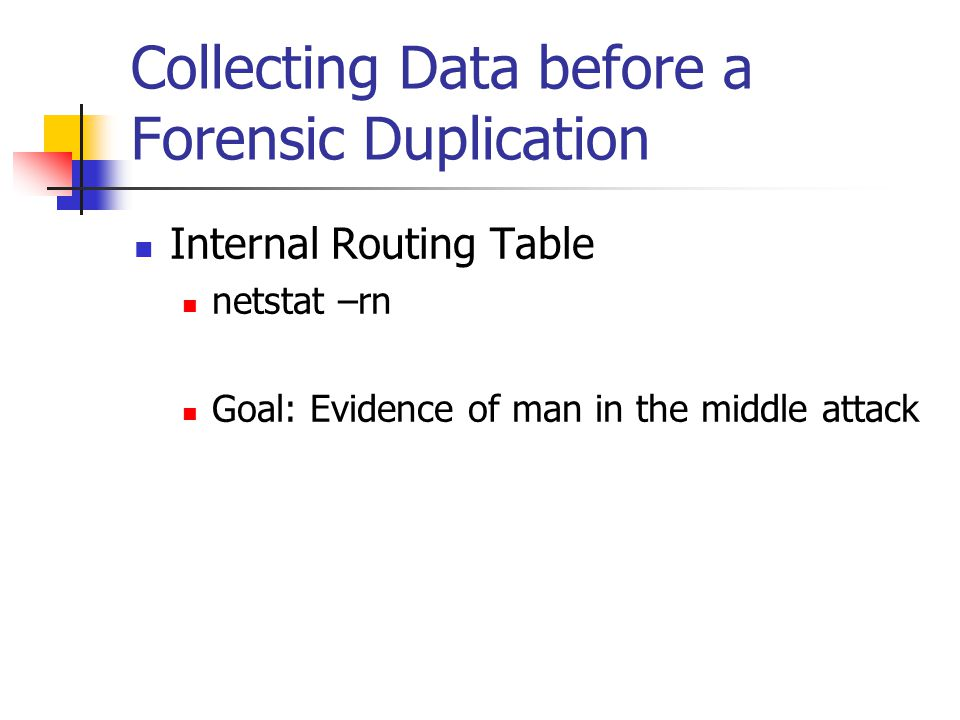 Collecting Data before a Forensic Duplication  Internal Routing Table  netstat –rn  Goal: Evidence of man in the middle attack
