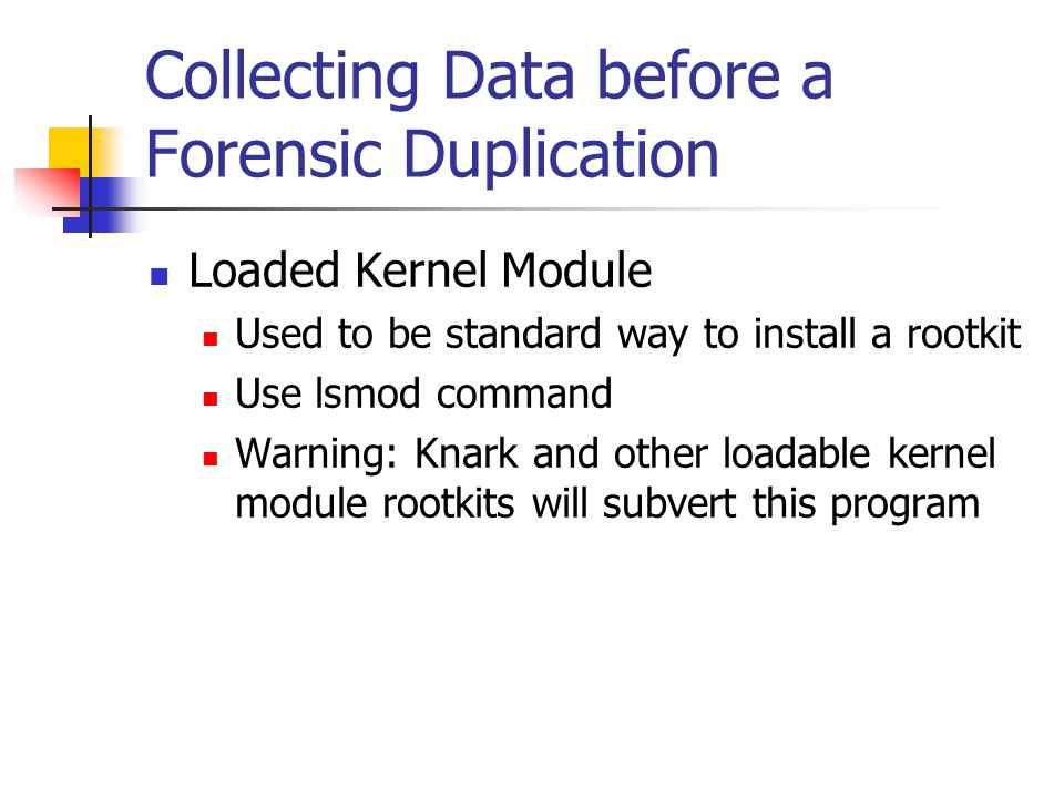 Collecting Data before a Forensic Duplication  Loaded Kernel Module  Used to be standard way to install a rootkit  Use lsmod command  Warning: Knark and other loadable kernel module rootkits will subvert this program