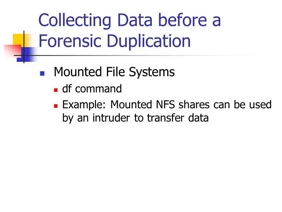Collecting Data before a Forensic Duplication  Mounted File Systems  df command  Example: Mounted NFS shares can be used by an intruder to transfer data