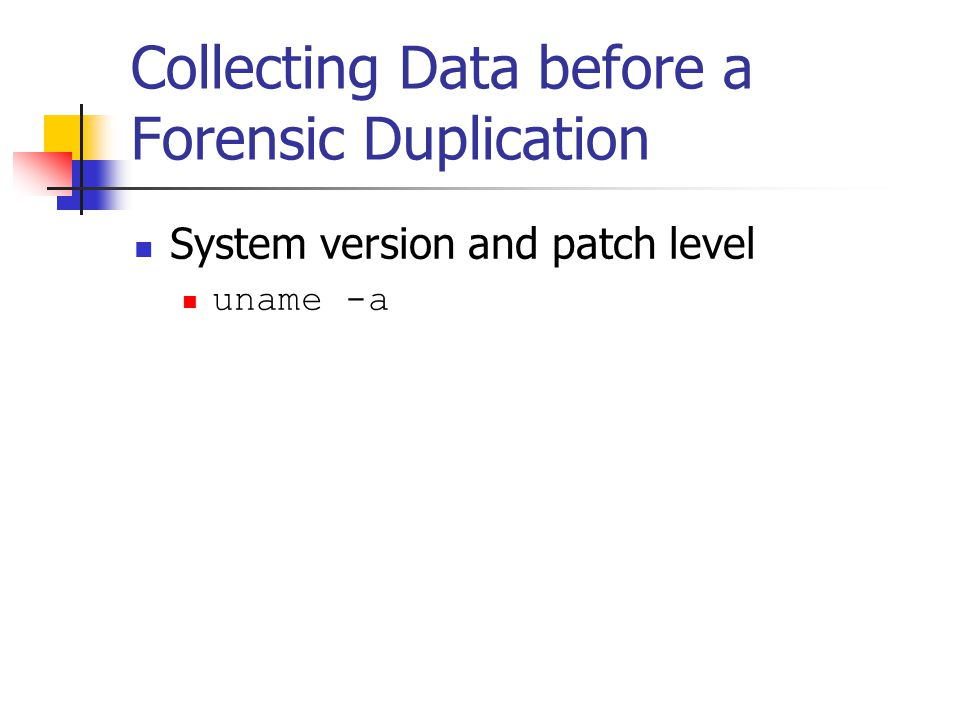 Collecting Data before a Forensic Duplication  System version and patch level  uname -a