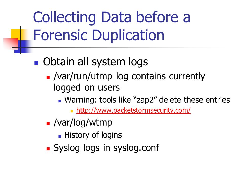 """Collecting Data before a Forensic Duplication  Obtain all system logs  /var/run/utmp log contains currently logged on users  Warning: tools like """"z"""