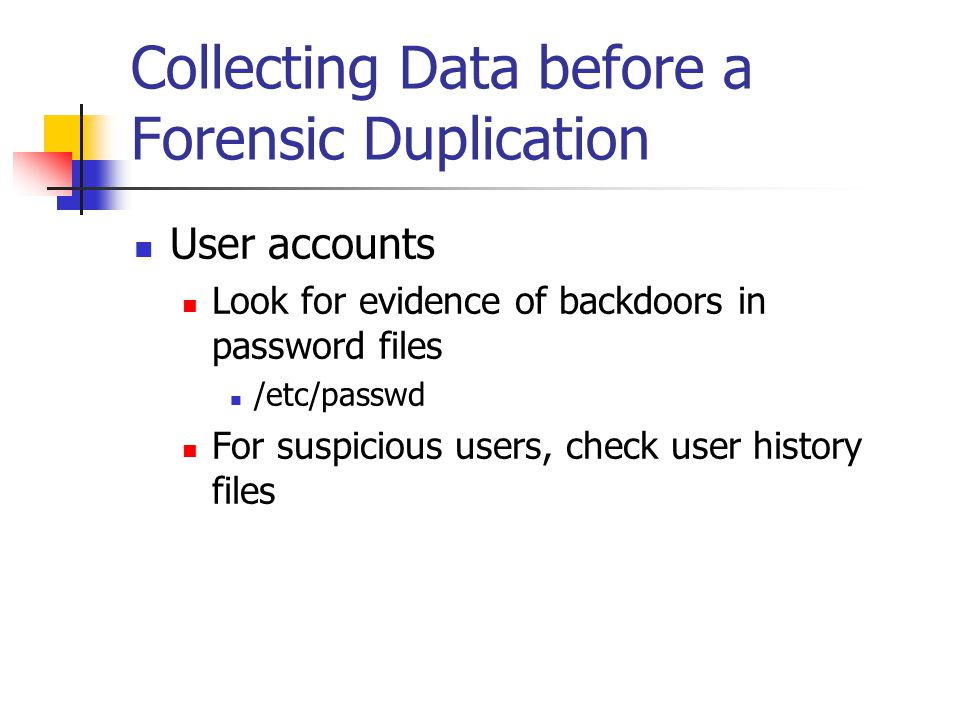 Collecting Data before a Forensic Duplication  User accounts  Look for evidence of backdoors in password files  /etc/passwd  For suspicious users, check user history files
