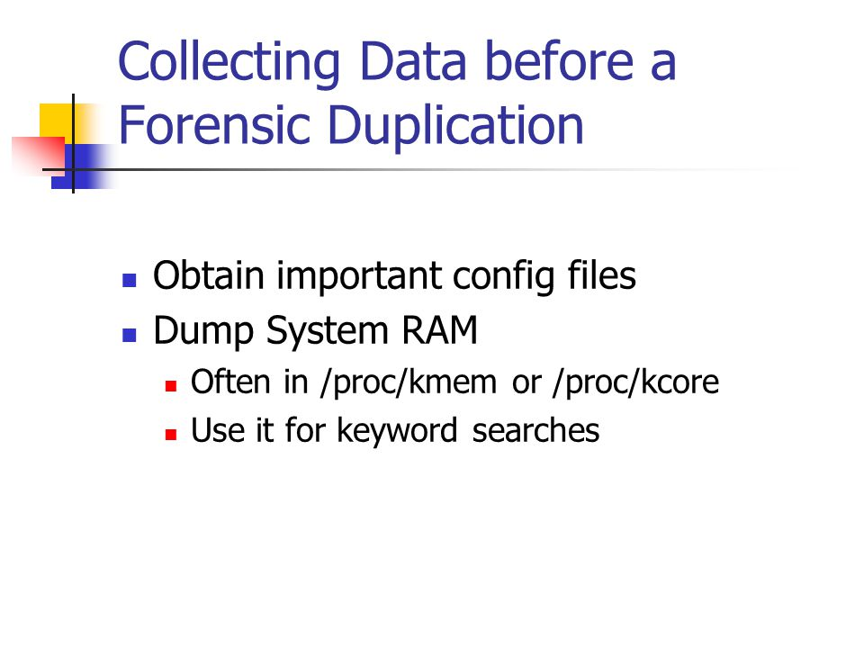Collecting Data before a Forensic Duplication  Obtain important config files  Dump System RAM  Often in /proc/kmem or /proc/kcore  Use it for keyw