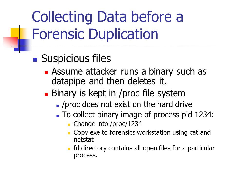 Collecting Data before a Forensic Duplication  Suspicious files  Assume attacker runs a binary such as datapipe and then deletes it.  Binary is kep