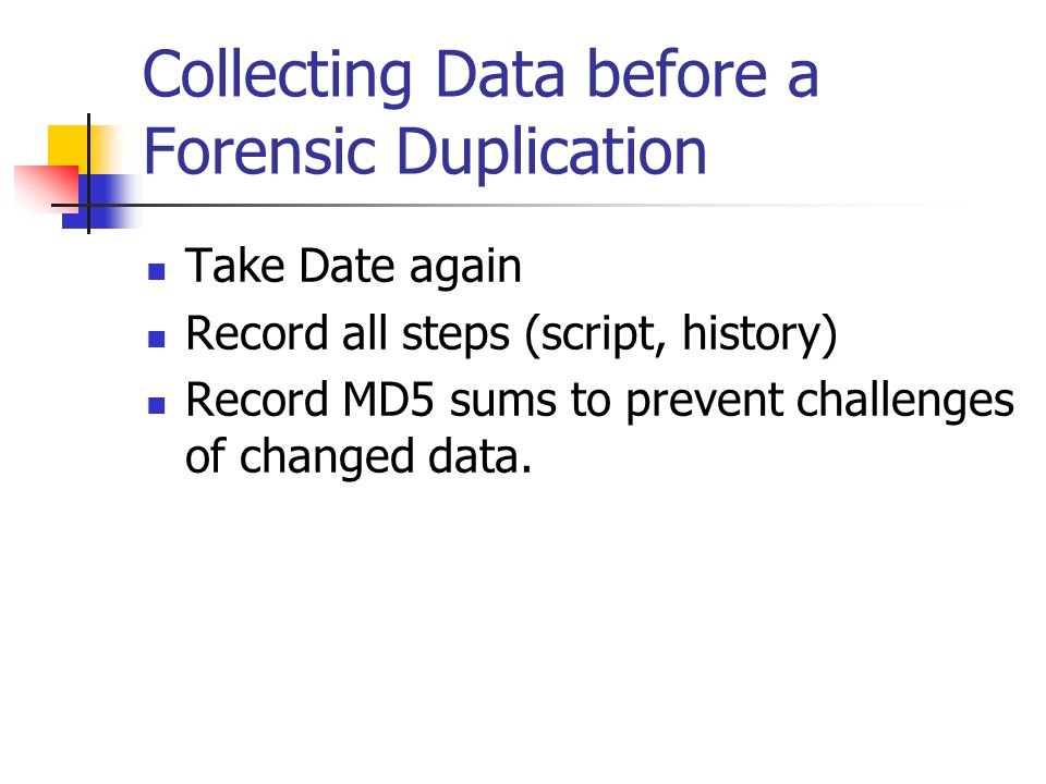 Collecting Data before a Forensic Duplication  Take Date again  Record all steps (script, history)  Record MD5 sums to prevent challenges of changed data.