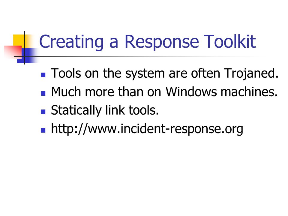 Creating a Response Toolkit  Tools on the system are often Trojaned.  Much more than on Windows machines.  Statically link tools.  http://www.inci