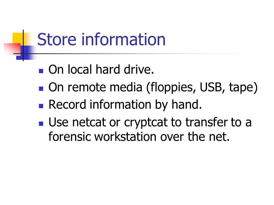 Store information  On local hard drive.  On remote media (floppies, USB, tape)  Record information by hand.  Use netcat or cryptcat to transfer to