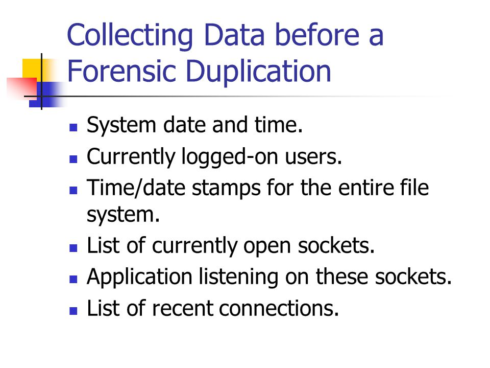 Collecting Data before a Forensic Duplication  System date and time.