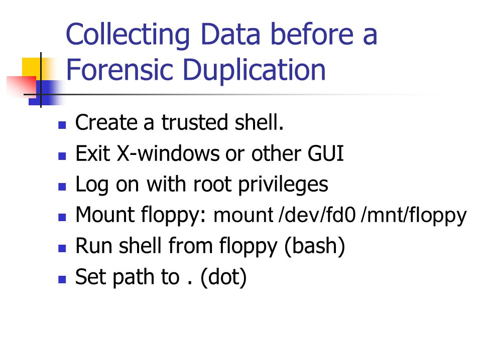 Collecting Data before a Forensic Duplication  Create a trusted shell.