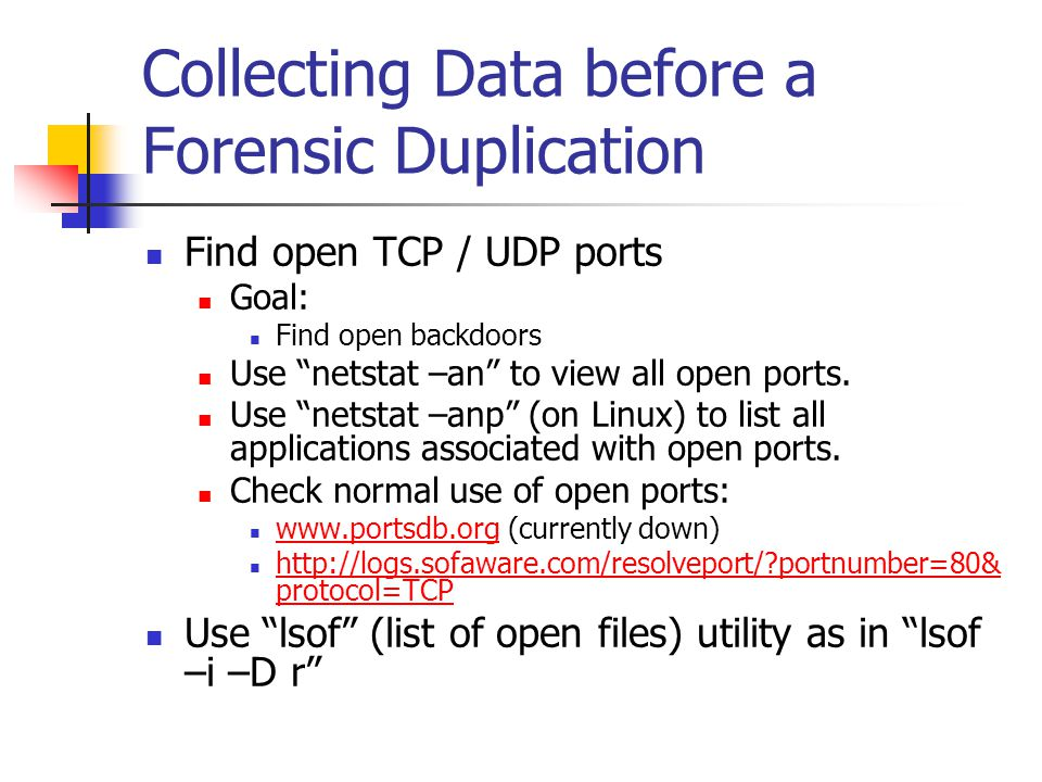 """Collecting Data before a Forensic Duplication  Find open TCP / UDP ports  Goal:  Find open backdoors  Use """"netstat –an"""" to view all open ports. """