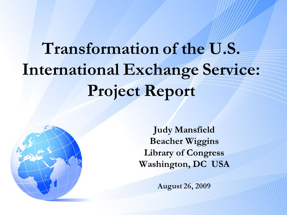 Transformation of the U.S. International Exchange Service: Project Report Judy Mansfield Beacher Wiggins Library of Congress Washington, DC USA August