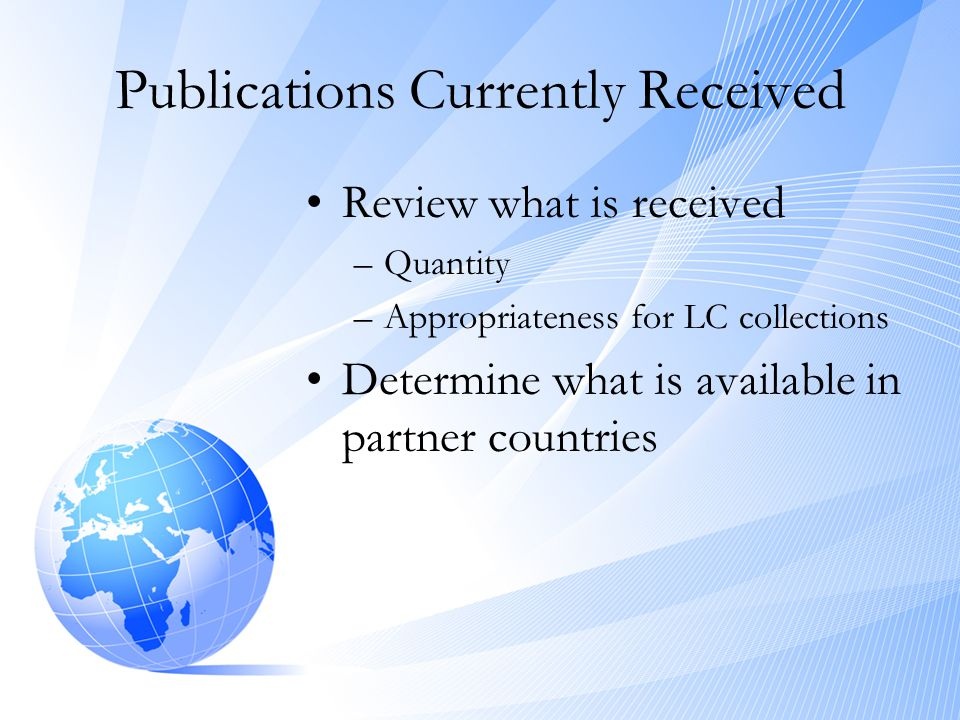 Publications Currently Received •Review what is received –Quantity –Appropriateness for LC collections •Determine what is available in partner countri