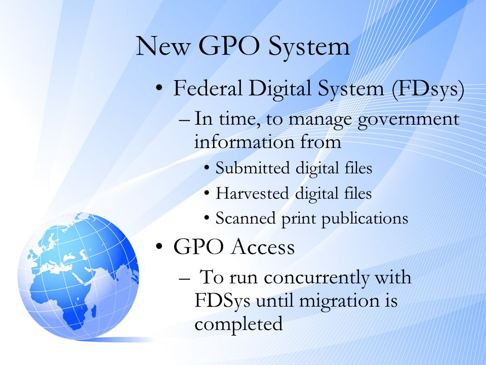 New GPO System •Federal Digital System (FDsys) –In time, to manage government information from •Submitted digital files •Harvested digital files •Scan
