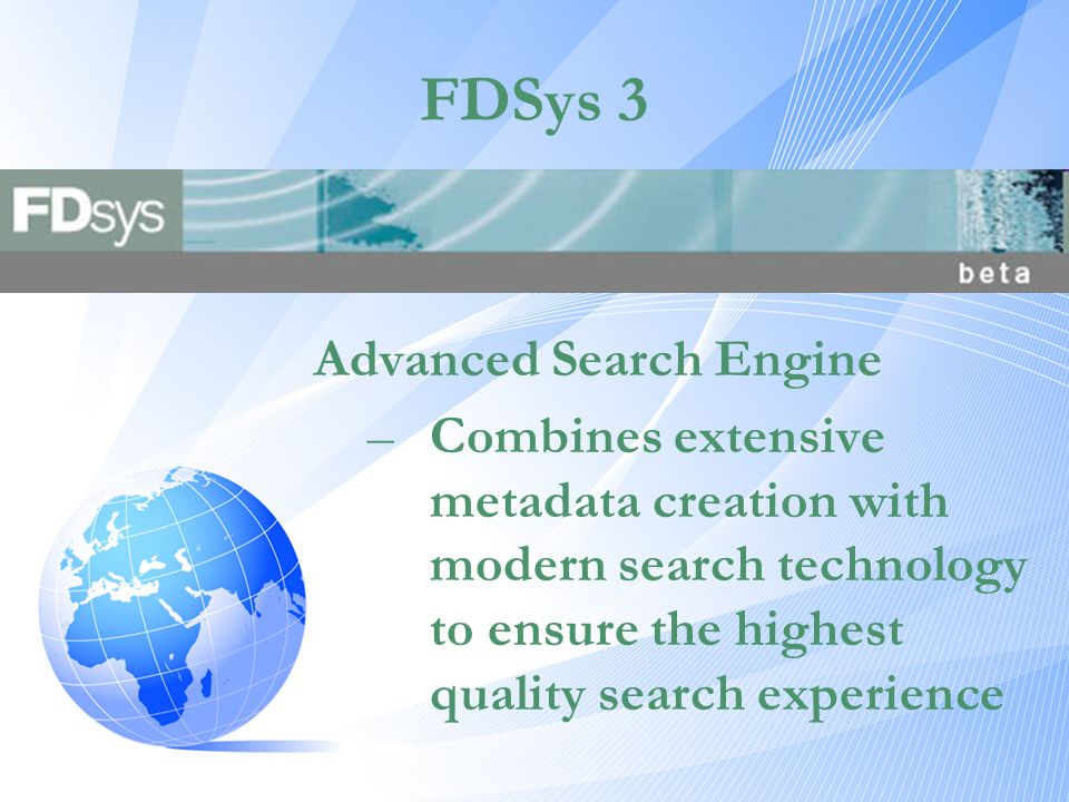 FDSys 3 Advanced Search Engine –Combines extensive metadata creation with modern search technology to ensure the highest quality search experience