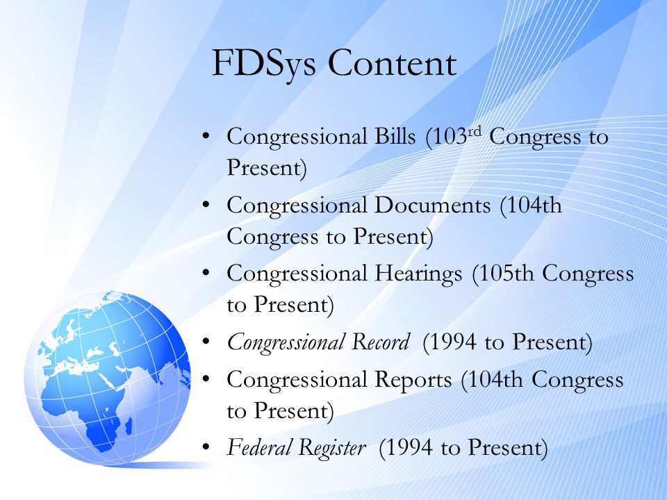 FDSys Content •Congressional Bills (103 rd Congress to Present) •Congressional Documents (104th Congress to Present) •Congressional Hearings (105th Congress to Present) •Congressional Record (1994 to Present) •Congressional Reports (104th Congress to Present) •Federal Register (1994 to Present)