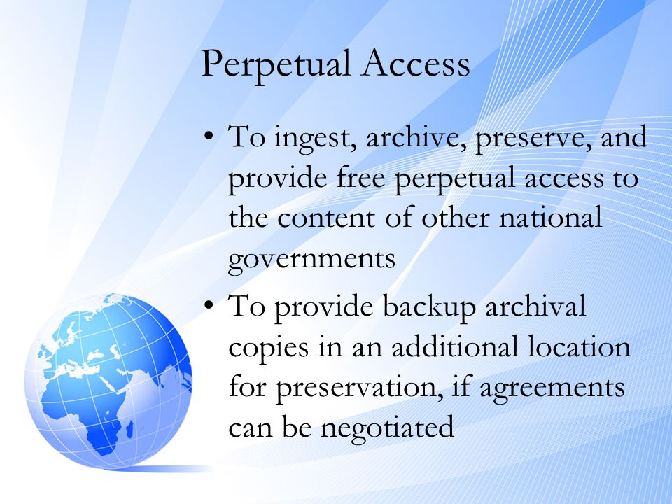 Perpetual Access •To ingest, archive, preserve, and provide free perpetual access to the content of other national governments •To provide backup arch