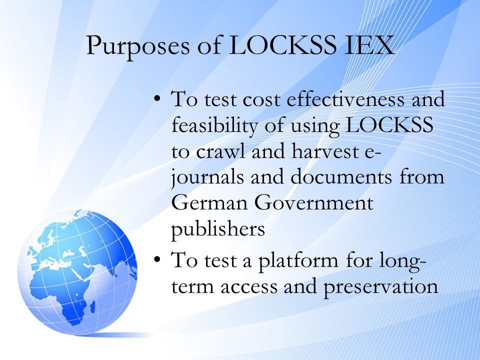 Purposes of LOCKSS IEX •To test cost effectiveness and feasibility of using LOCKSS to crawl and harvest e- journals and documents from German Governme
