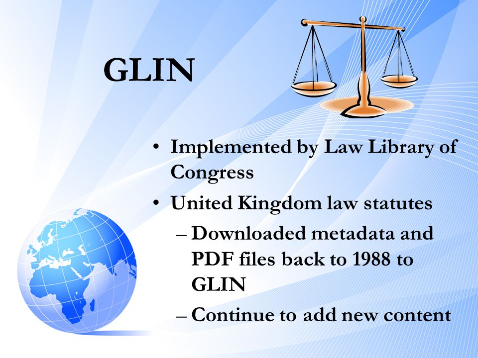 GLIN •Implemented by Law Library of Congress •United Kingdom law statutes –Downloaded metadata and PDF files back to 1988 to GLIN –Continue to add new