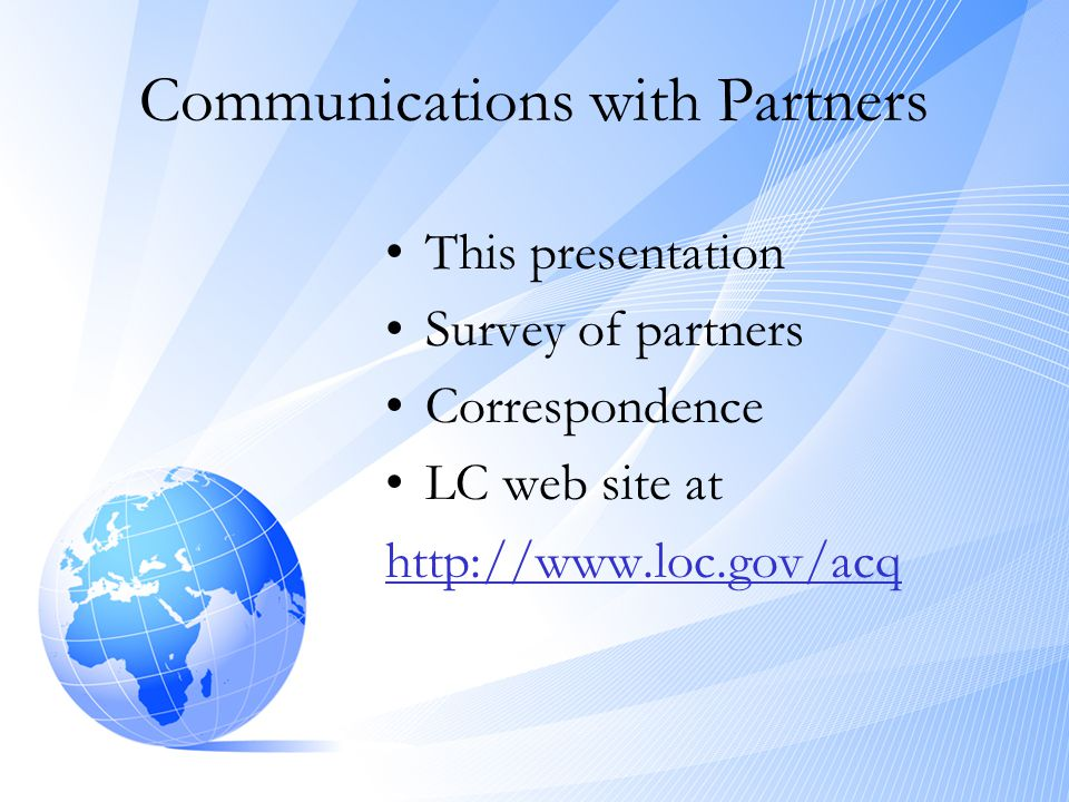 Communications with Partners •This presentation •Survey of partners •Correspondence •LC web site at http://www.loc.gov/acq