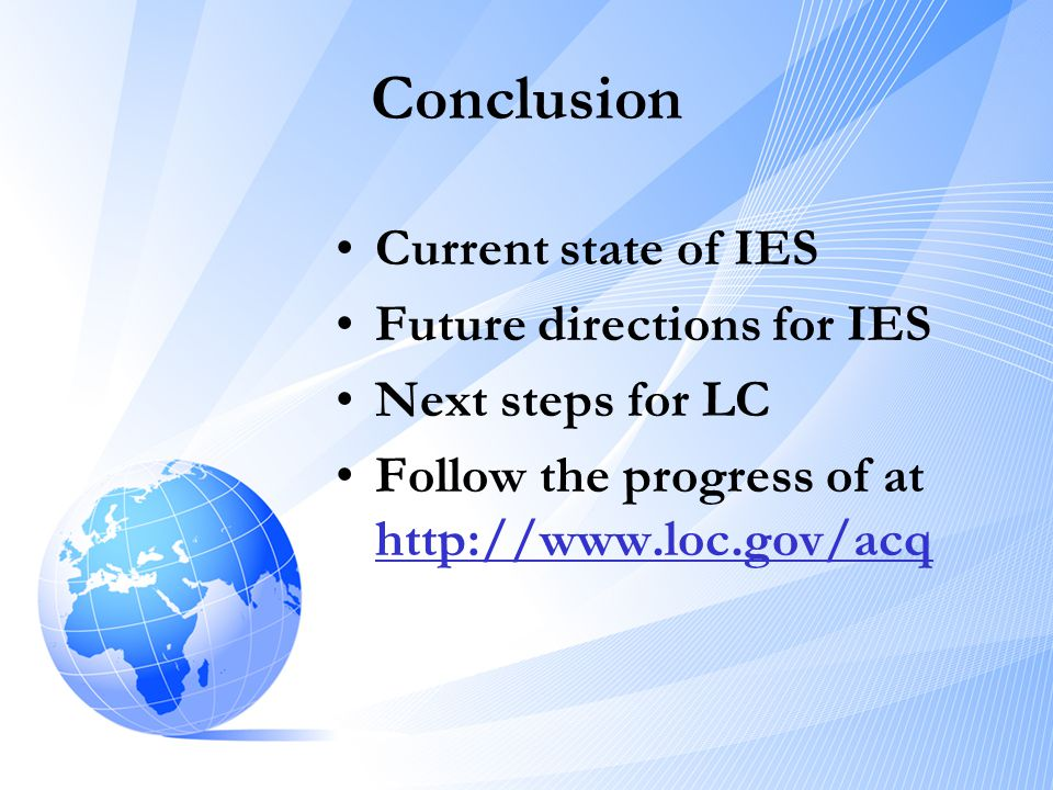 Conclusion •Current state of IES •Future directions for IES •Next steps for LC •Follow the progress of at http://www.loc.gov/acq http://www.loc.gov/ac