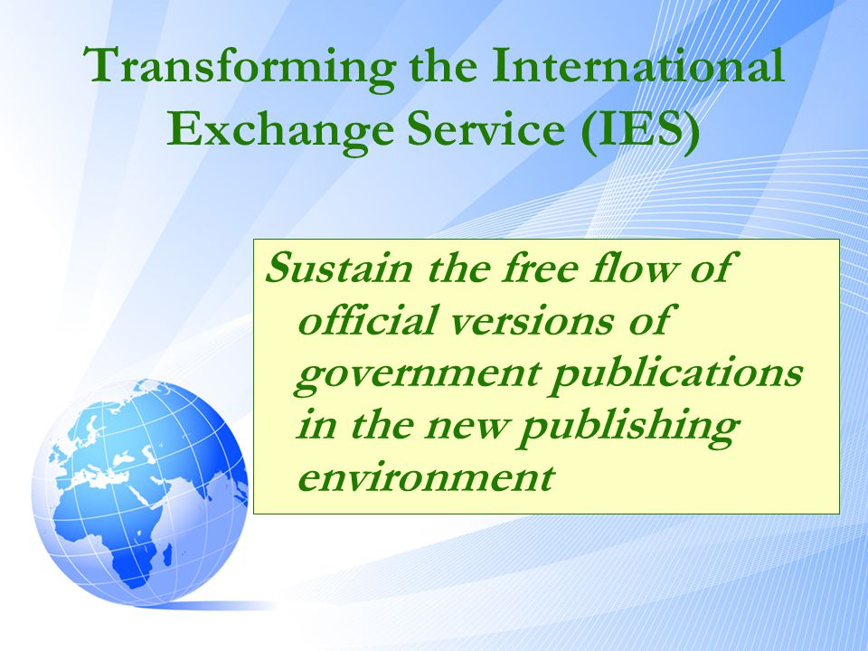 Transforming the International Exchange Service (IES) Sustain the free flow of official versions of government publications in the new publishing envi