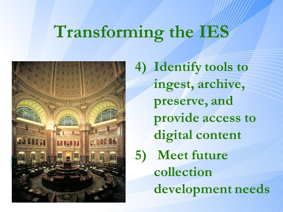 Transforming the IES 4)Identify tools to ingest, archive, preserve, and provide access to digital content 5) Meet future collection development needs