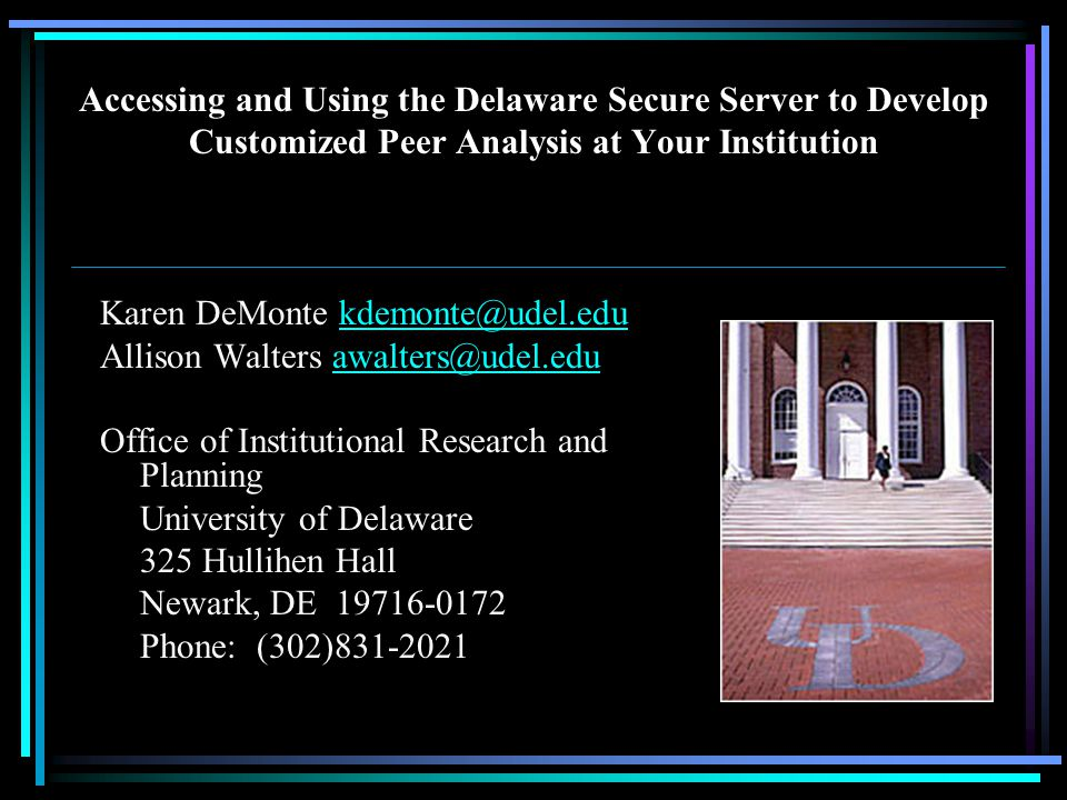 Accessing and Using the Delaware Secure Server to Develop Customized Peer Analysis at Your Institution Karen DeMonte kdemonte@udel.edukdemonte@udel.edu Allison Walters awalters@udel.eduawalters@udel.edu Office of Institutional Research and Planning University of Delaware 325 Hullihen Hall Newark, DE 19716-0172 Phone: (302)831-2021