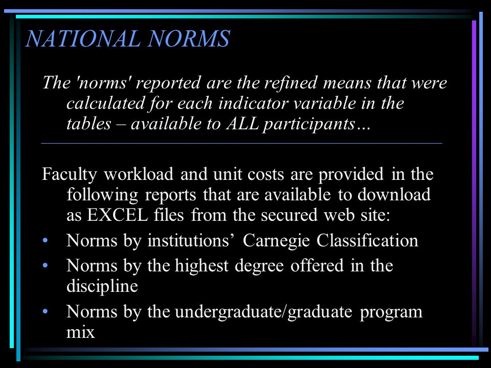NATIONAL NORMS The norms reported are the refined means that were calculated for each indicator variable in the tables – available to ALL participants… Faculty workload and unit costs are provided in the following reports that are available to download as EXCEL files from the secured web site: •Norms by institutions' Carnegie Classification •Norms by the highest degree offered in the discipline •Norms by the undergraduate/graduate program mix